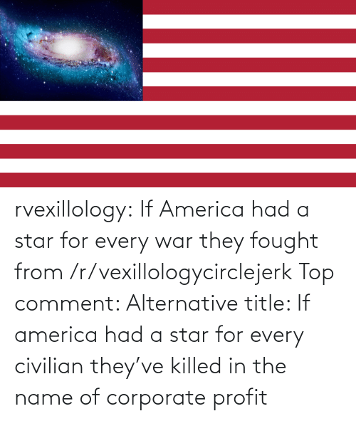 Killed: rvexillology: If America had a star for every war they fought from /r/vexillologycirclejerk Top comment: Alternative title: If america had a star for every civilian they've killed in the name of corporate profit