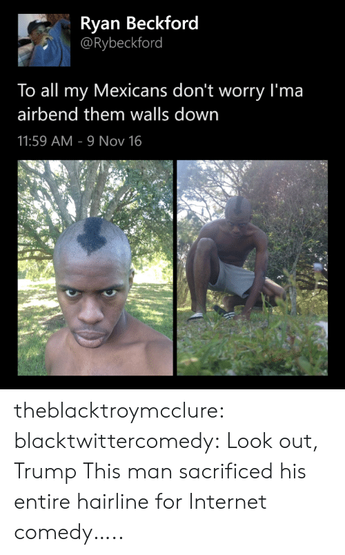 Hairline, Internet, and Tumblr: Ryan Beckford  @Rybeckford  To all my Mexicans don't worry I'ma  airbend them walls down  11:59 AM 9 Nov 16 theblacktroymcclure: blacktwittercomedy:  Look out, Trump  This man sacrificed his entire hairline for Internet comedy…..