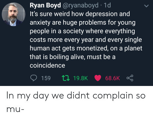 Alive, Weird, and Anxiety: Ryan Boyd @ryanaboyd 1d  It's sure weird how depression and  anxiety are huge problems for young  people in a society where everything  costs more every year and every single  human act gets monetized, on a planet  that is boiling alive, must bea  coincidence  159  19.8K  68.6K In my day we didnt complain so mu-