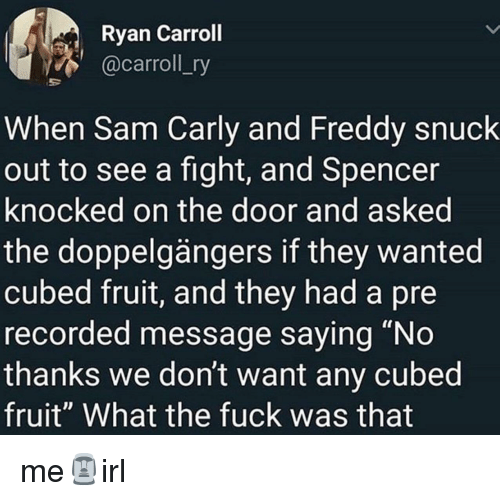 """freddy: Ryan Carroll  @carroll_ry  When Sam Carly and Freddy snuck  out to see a fight, and Spencer  knocked on the door and asked  the doppelgängers if they wanted  cubed fruit, and they had a pre  recorded message saying """"No  thanks we don't want any cubed  fruit"""" What the fuck was that me🗿irl"""