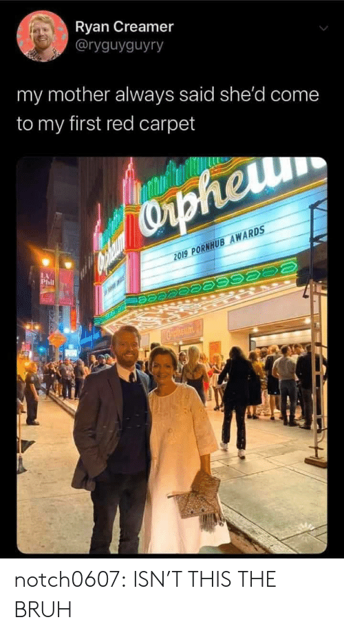 Phil: Ryan Creamer  @ryguyguyry  my mother always said she'd come  to my first red carpet  Capheru  2019 PORNHUB AWARDS  LA  Phil  Cpheum notch0607: ISN'T THIS THE   BRUH