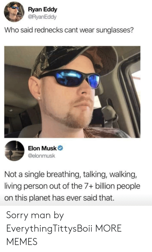 Sunglasses: Ryan Eddy  @RyanEddy  Who said rednecks cant wear sunglasses?  Elon Musk  @elonmusk  Not a single breathing, talking, walking,  living person out of the 7+ billion people  on this planet has ever said that. Sorry man by EverythingTittysBoii MORE MEMES