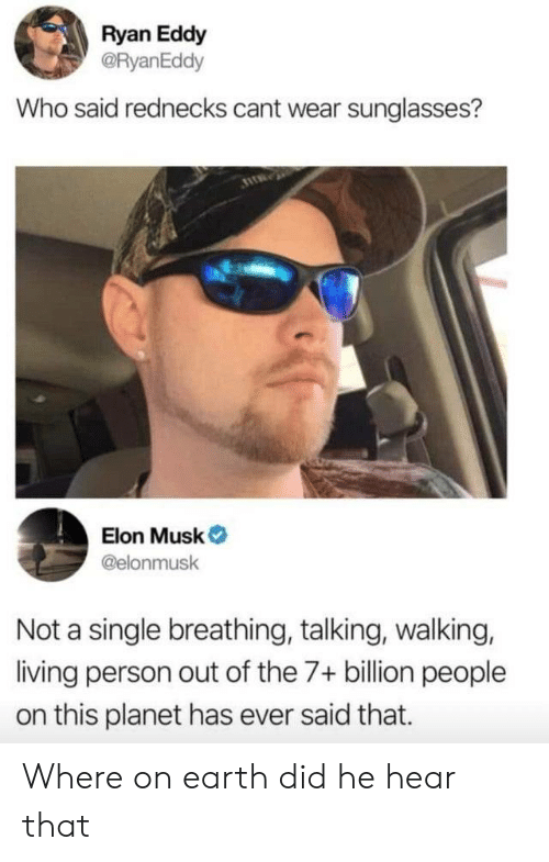 Sunglasses: Ryan Eddy  @RyanEddy  Who said rednecks cant wear sunglasses?  Elon Musk  @elonmusk  Not a single breathing, talking, walking,  living person out of the 7+ billion people  on this planet has ever said that. Where on earth did he hear that