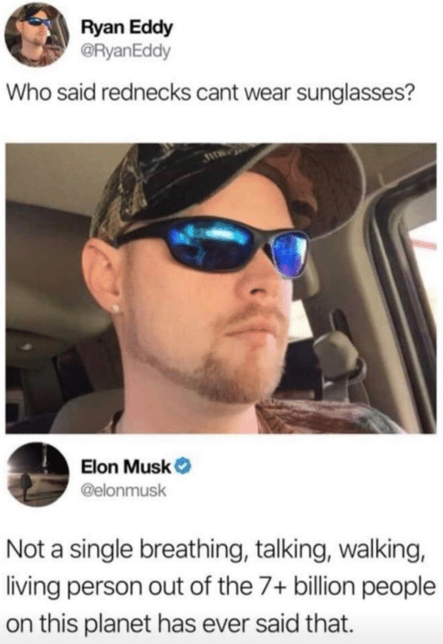 Sunglasses: Ryan Eddy  @RyanEddy  Who said rednecks cant wear sunglasses?  Elon Musk  @elonmusk  Not a single breathing, talking, walking,  living person out of the 7+ billion people  on this planet has ever said that.