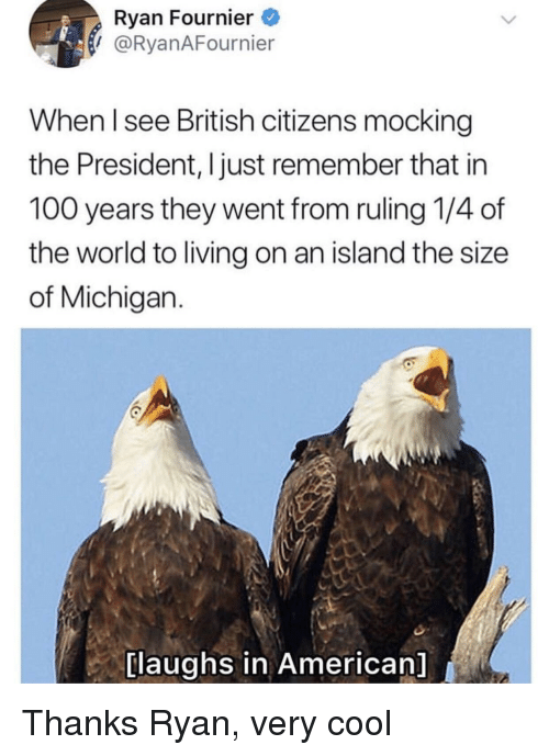 mocking: Ryan Fournier  I @RyanAFournier  When l see British citizens mocking  the President, I just remember that in  100 years they went from ruling 1/4 of  the world to living on an island the size  of Michigan.  [laughs in American] Thanks Ryan, very cool