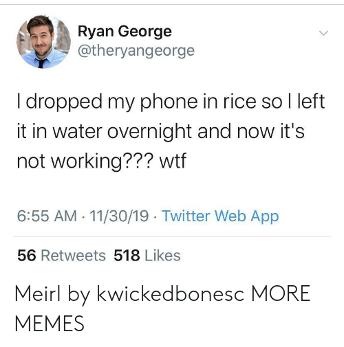 And Now: Ryan George  @theryangeorge  I dropped my phone in rice so I left  it in water overnight and now it's  not working??? wtf  6:55 AM 11/30/19 Twitter Web App  56 Retweets 518 Likes Meirl by kwickedbonesc MORE MEMES