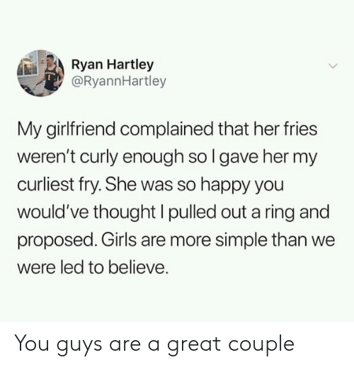 Pulled Out: Ryan Hartley  @RyannHartley  My girlfriend complained that her fries  weren't curly enough so l gave her my  curliest fry. She was so happy you  would've thought I pulled out a ring and  proposed. Girls are more simple than we  were led to believe. You guys are a great couple