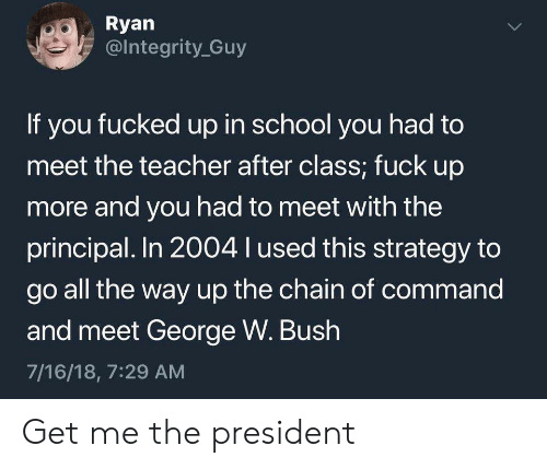 George W. Bush, School, and Teacher: Ryan  @Integrity Guy  If you fucked up in school you had to  meet the teacher after class; fuck up  more and you had to meet with the  principal. In 2004 l used this strategy to  go all the way up the chain of command  and meet George W. Bush  7/16/18, 7:29 AM  > Get me the president