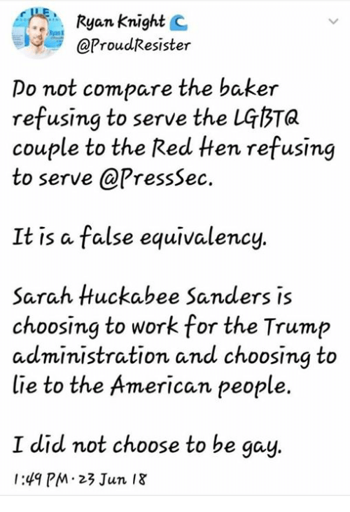 Dank, Work, and American: Ryan Knight C  @ProudResister  Do not compare the baker  refusing to serve the LGbTa  couple to the Red ten refusing  to serve @PressSec.  It is a false equivalency.  Sarah Huckabee Sanders is  choosing to work for the Trump  administration and choosing to  lie to the American people.  I did not choose to be gay  1:49 PM 23 Jun I8