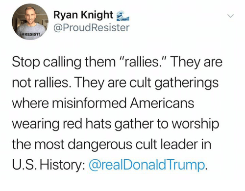 """History, Trump, and Red: Ryan Knight  ProudResister  #RESIST!  Stop calling them """"rallies."""" They are  not rallies. They are cult gatherings  where misinformed Americans  wearing red hats gather to worship  the most dangerous cult leader in  U.S. History: @realDonald Trump"""