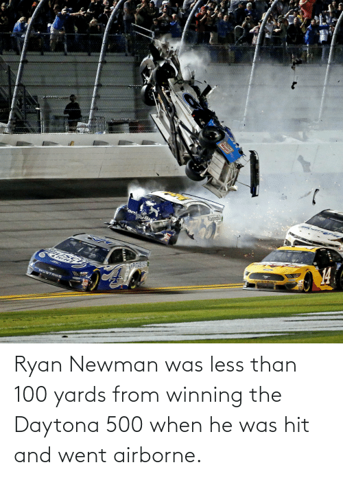 Newman: Ryan Newman was less than 100 yards from winning the Daytona 500 when he was hit and went airborne.