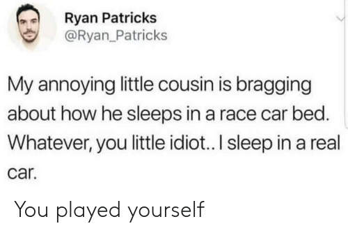 Idiot, Race, and Sleep: Ryan Patrick:s  @Ryan_Patricks  My annoying little cousin is bragging  about how he sleeps in a race car bed.  Whatever, you little idiot.. I sleep in a real  car. You played yourself