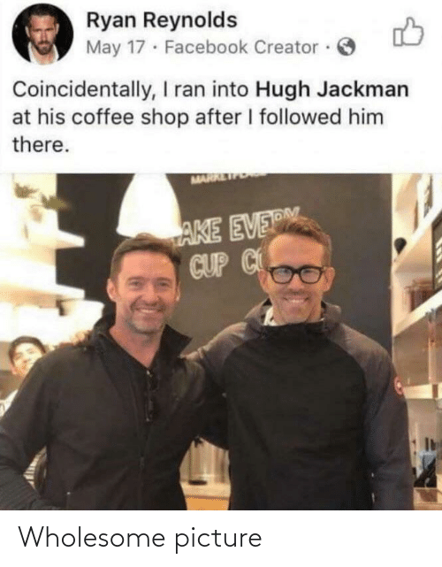 Hugh Jackman: Ryan Reynolds  May 17 · Facebook Creator ·  Coincidentally, I ran into Hugh Jackman  at his coffee shop after I followed him  there.  MARR  AKE EVERM  CUP C Wholesome picture