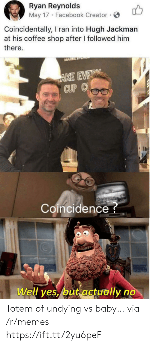 Facebook, Memes, and Hugh Jackman: Ryan Reynolds  May 17 Facebook Creator  Coincidentally, I ran into Hugh Jackman  at his coffee shop after I followed him  there.  MARR  AKE EVER  CUP C  Coincidence?  Well yes, but actually no Totem of undying vs baby… via /r/memes https://ift.tt/2yu6peF