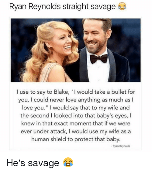 """exacting: Ryan Reynolds straight savage  I use to say to Blake, """"I would take a bullet for  you. I could never love anything as much as I  love you."""" I would say that to my wife and  the second I looked into that baby's eyes, I  knew in that exact moment that if we were  ever under attack, I would use my wife as a  human shield to protect that baby.  Ryan Reynolds He's savage 😂"""