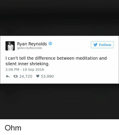 ohm: Ryan Reynolds  @VancityReynolds  5  Follow  I can't tell the difference between meditation and  silent inner shrieking.  2:06 PM 19 Sep 2016  24,720 53,990 Ohm