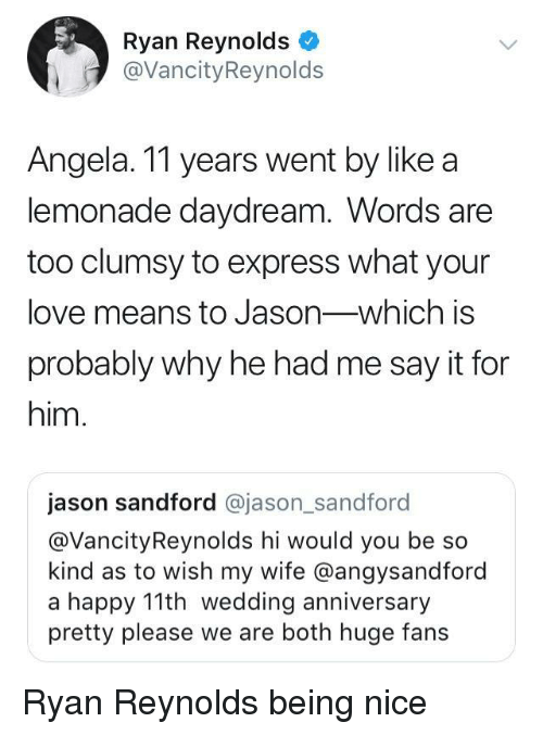 Love, Ryan Reynolds, and Say It: Ryan Reynolds  @VancityReynolds  Angela. 11 years went by like a  lemonade daydream. Words are  too clumsy to express what your  love means to Jason-which is  probably why he had me say it for  him.  jason sandford @jason_sandford  @VancityReynolds hi would you be so  kind as to wish my wife @angysandford  a happy 11th wedding anniversary  pretty please we are both huge fans Ryan Reynolds being nice