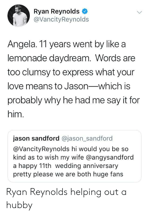 Love, Ryan Reynolds, and Say It: Ryan Reynolds  @VancityReynolds  Angela. 11 years went by like a  lemonade daydream. Words are  too clumsy to express what your  love means to Jason-which is  probably why he had me say it for  him.  jason sandford @jason_sandford  @VancityReynolds hi would you be so  kind as to wish my wife @angysandford  a happy 11th wedding anniversary  pretty please we are both huge fans Ryan Reynolds helping out a hubby