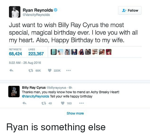 Thanks Man: Ryan Reynolds  VancityReynolds  Follow  Just want to wish Billy Ray Cyrus the most  special, magical birthday ever. I love you with all  my heart. Also, Happy Birthday to my wife.  RETWEETS LIKES  68,424 223,367  5:22 AM- 25 Aug 2016  Bily Ray Cyrus @billyraycyrus 6h  Thanks man, you really know how to mend an Achy Breaky Heart!  @VancityReynolds Tell your wife happy birthday  LN  US  1 49163  Show more Ryan is something else