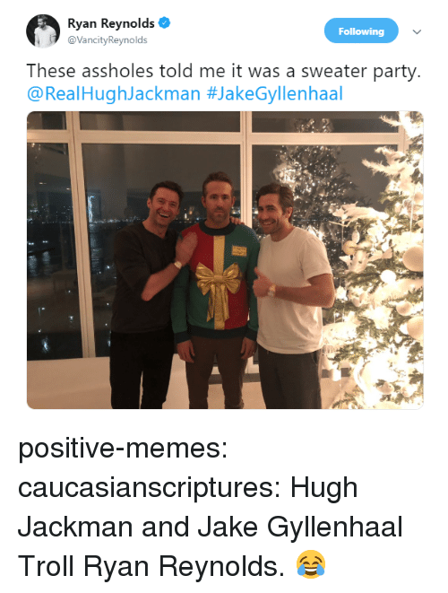 Hugh Jackman: Ryan Reynolds  @VancityReynolds  Following  These assholes told me it was a sweater party  @RealHughJackman positive-memes:  caucasianscriptures:  Hugh Jackman and Jake Gyllenhaal Troll Ryan Reynolds.  😂