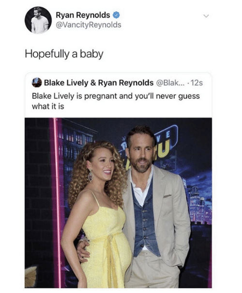 blake: Ryan Reynolds  @VancityReynolds  Hopefully a baby  Blake Lively & Ryan Reynolds @Blak.. 12s  Blake Lively is pregnant and you'll never guess  what it is