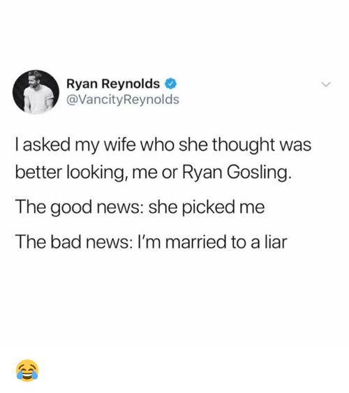 Gosling: Ryan Reynolds  @VancityReynolds  I asked my wife who she thought was  better looking, me or Ryan Gosling.  The good news: she picked me  The bad news: I'm married to a liar 😂