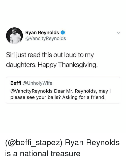 Siri, Thanksgiving, and Ryan Reynolds: Ryan Reynolds  @VancityReynolds  Siri just read this out loud to my  daughters. Happy Thanksgiving  Beffi @UnholyWife  @VancityReynolds Dear Mr. Reynolds, may I  please see your balls? Asking for a friend. (@beffi_stapez) Ryan Reynolds is a national treasure