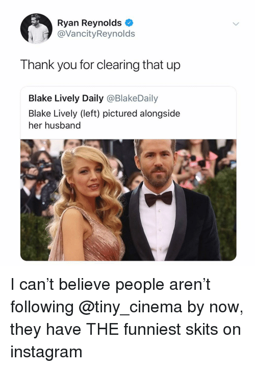 Instagram, Ryan Reynolds, and Thank You: Ryan Reynolds  @VancityReynolds  Thank you for clearing that up  Blake Lively Daily @BlakeDaily  Blake Lively (left) pictured alongside  her husband I can't believe people aren't following @tiny_cinema by now, they have THE funniest skits on instagram