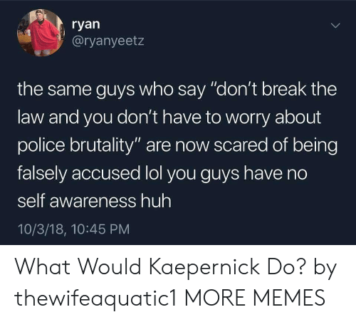 "Dank, Huh, and Lol: ryan  @ryanyeetz  the same guys who say ""don't break the  law and you don't have to worry about  police brutality"" are now scared of being  falsely accused lol you guys have no  self awareness huh  10/3/18, 10:45 PM What Would Kaepernick Do? by thewifeaquatic1 MORE MEMES"