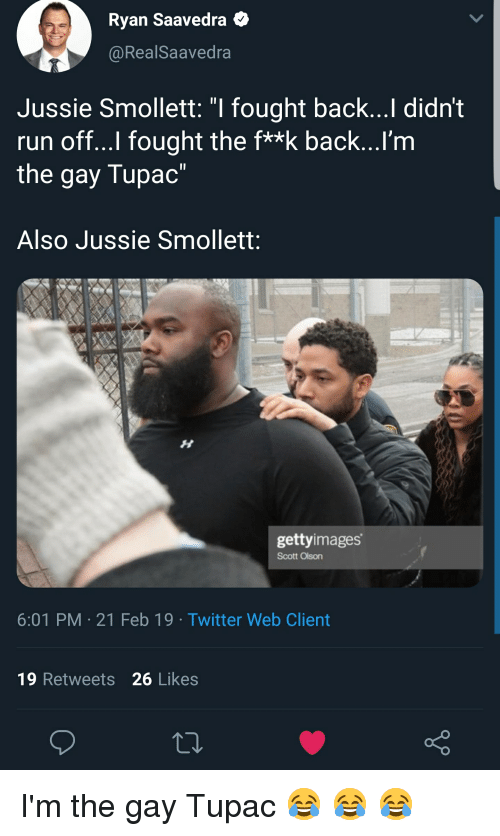 """Run, Twitter, and Tupac: Ryan Saavedra  @RealSaavedra  Jussie Smollett: """"I fought back...Il didn't  run off...l fought the f**k back...I'm  the gay Tupac""""  Also Jussie Smollett:  gettyimages  Scott Olson  6:01 PM 21 Feb 19 Twitter Web Client  19 Retweets 26 Likes"""