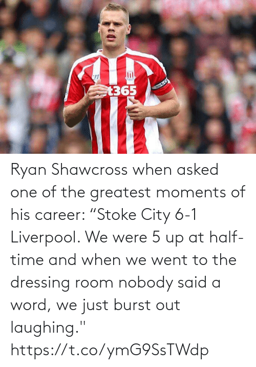 "His: Ryan Shawcross when asked one of the greatest moments of his career:   ""Stoke City 6-1 Liverpool. We were 5 up at half-time and when we went to the dressing room nobody said a word, we just burst out laughing."" https://t.co/ymG9SsTWdp"