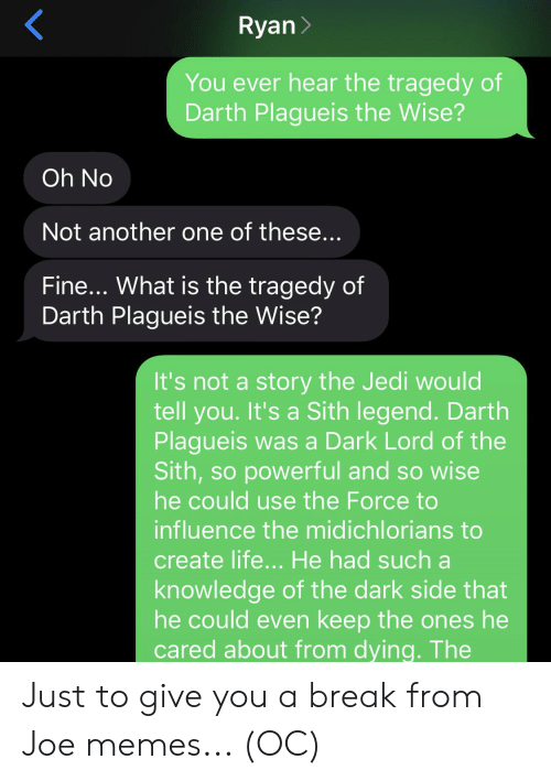 Another One, Jedi, and Life: Ryan  You ever hear the tragedy of  Darth Plagueis the Wise?  Oh No  Not another one of these...  Fine... What is the tragedy of  Darth Plagueis the Wise?  It's not a story the Jedi would  tell you. It's a Sith legend. Darth  Plagueis was a Dark Lord of the  Sith,so powerful and so wise  he could use the Force to  influence the midichlorians to  create life... He had sucha  knowledge of the dark side that  he could even keep the ones he  cared about from dying. The Just to give you a break from Joe memes... (OC)