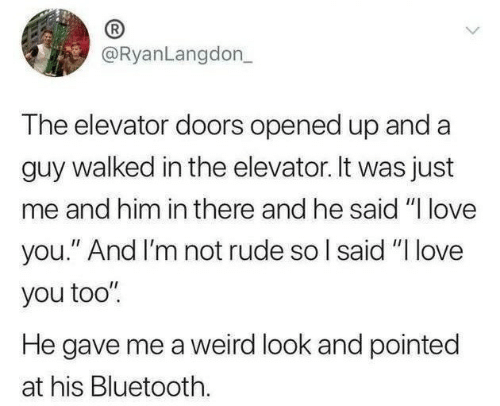 "Bluetooth, Love, and Rude: @RyanLangdon_  The elevator doors opened up and a  guy walked in the elevator. It was just  me and him in there and he said ""I love  you."" And I'm not rude so I said ""I love  you too""  He gave me a weird look and pointed  at his Bluetooth."