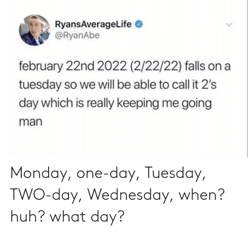 Huh, On a Tuesday, and Wednesday: RyansAverageLife  @RyanAbe  february 22nd 2022 (2/22/22) falls on a  tuesday so we will be able to call it 2's  day which is really keeping me going  man Monday, one-day, Tuesday, TWO-day, Wednesday, when? huh? what day?