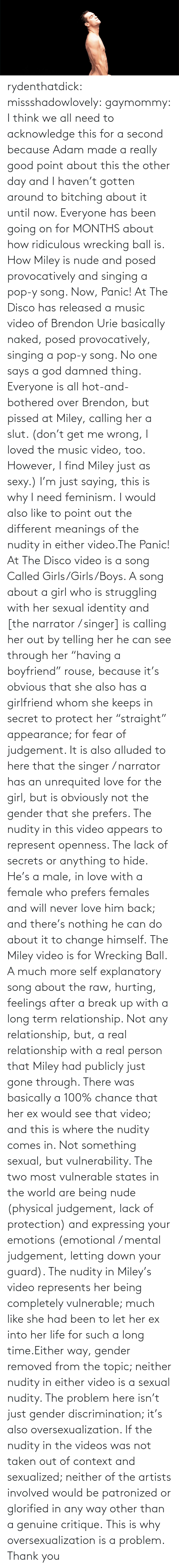 """wrecking ball: rydenthatdick:  missshadowlovely:  gaymommy:  I think we all need to acknowledge this for a second because Adam made a really good point about this the other day and I haven't gotten around to bitching about it until now. Everyone has been going on for MONTHS about how ridiculous wrecking ball is. How Miley is nude and posed provocatively and singing a pop-y song. Now, Panic! At The Disco has released a music video of Brendon Urie basically naked, posed provocatively, singing a pop-y song. No one says a god damned thing. Everyone is all hot-and-bothered over Brendon, but pissed at Miley, calling her a slut. (don't get me wrong, I loved the music video, too. However, I find Miley just as sexy.) I'm just saying, this is why I need feminism.  I would also like to point out the different meanings of the nudity in either video.The Panic! At The Disco video is a song Called Girls/Girls/Boys. A song about a girl who is struggling with her sexual identity and [the narrator / singer] is calling her out by telling her he can see through her """"having a boyfriend"""" rouse, because it's obvious that she also has a girlfriend whom she keeps in secret to protect her """"straight"""" appearance; for fear of judgement. It is also alluded to here that the singer / narrator has an unrequited love for the girl, but is obviously not the gender that she prefers. The nudity in this video appears to represent openness. The lack of secrets or anything to hide. He's a male, in love with a female who prefers females and will never love him back; and there's nothing he can do about it to change himself. The Miley video is for Wrecking Ball. A much more self explanatory song about the raw, hurting, feelings after a break up with a long term relationship. Not any relationship, but, a real relationship with a real person that Miley had publicly just gone through. There was basically a 100% chance that her ex would see that video; and this is where the nudity comes in. Not something sexual, """