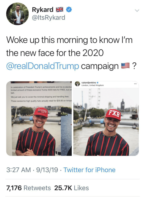 Trump: Rykard E  @ltsRykard  Woke up this morning to know I'm  the new face for the 2020  @realDonaldTrump campaign ?  rykardjenkins e  London, United Kingdom  In celebration of President Trump's achievements and his re-election  limited amount of these exclusive Trump 2020 hats for FREE, but on  last.  We just ask you to cover the minimal shipping and handling fees.  These awesome high quality hats actually retail for $29.95 on Amaz  Trump  FXB  FASLE  FARES  TADED  FABED  3:27 AM · 9/13/19 · Twitter for iPhone  7,176 Retweets 25.7K Likes
