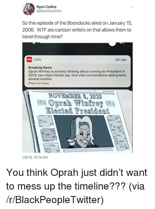 Blackpeopletwitter, cnn.com, and Dating: Ryon Collins  @RyonOvechkin  So this episode of the Boondocks aired on January 15,  2006. WTF are cartoon writers on that allows them to  travel through time?  CNN  CNN  3m ago  Breaking News  Oprah Winfrey is actively thinking about running for President in  2020, two close friends say. One cites conversations dating back  several months.  Press for more  NOVEMBER 8, 2020  Oprah Wintre  Elected Presidemt  1/8/18, 10:19 AM <p>You think Oprah just didn&rsquo;t want to mess up the timeline??? (via /r/BlackPeopleTwitter)</p>