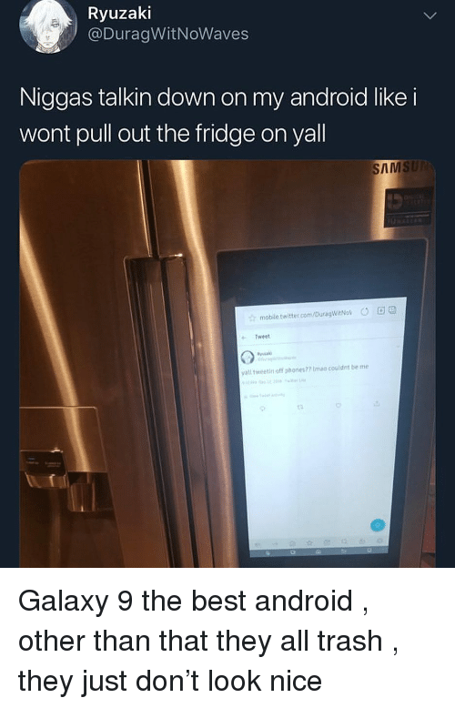 Sams: Ryuzaki  @DuragWitNoWaves  Niggas talkin down on my android like i  wont pull out the fridge on yall  SAMS  mobile twitter.com/DuragwitNok DD  Tweet  yall tweetin off phones?7ma.couldnt be me Galaxy 9 the best android , other than that they all trash , they just don't look nice