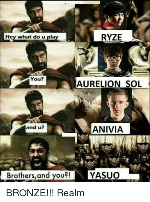 Played You: RYZE  Hey what do u play  You?  AURELIOON SOL  and u?  ANIVIA  Brothers, and you?! YASUO BRONZE!!! Realm