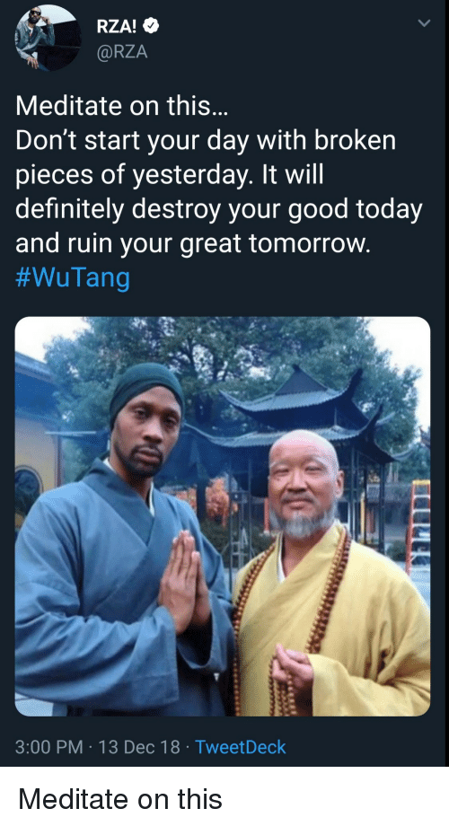 meditate: RZA!  @RZA  Meditate on this  Don't start your day with broken  pieces of yesterday. It will  definitely destroy your good today  and ruin your great tomorrovw  #WuTang  3:00 PM 13 Dec 18 TweetDeck Meditate on this