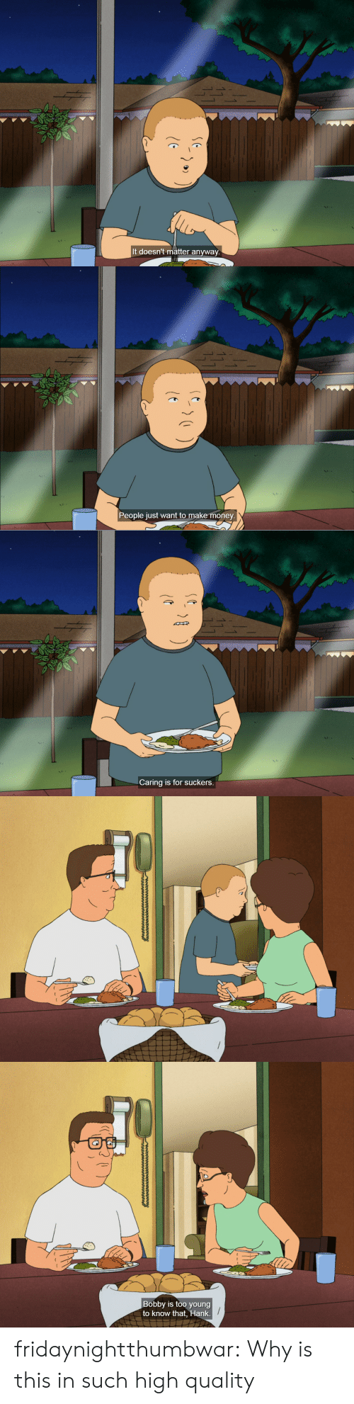 Hank: S 1  It doesn't matter anyway   People just want to make money.   Caring is for suckers.   Bobby is too young  to know that, Hank fridaynightthumbwar: Why is this in such high quality
