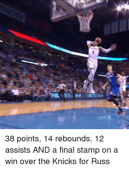 rebounder: S 38 points, 14 rebounds, 12 assists AND a final stamp on a win over the Knicks for Russ