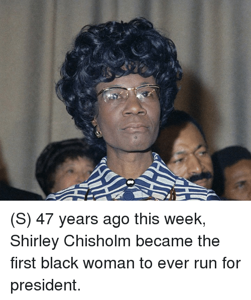 shirley chisholm: (S) 47 years ago this week, Shirley Chisholm became the first black woman to ever run for president.