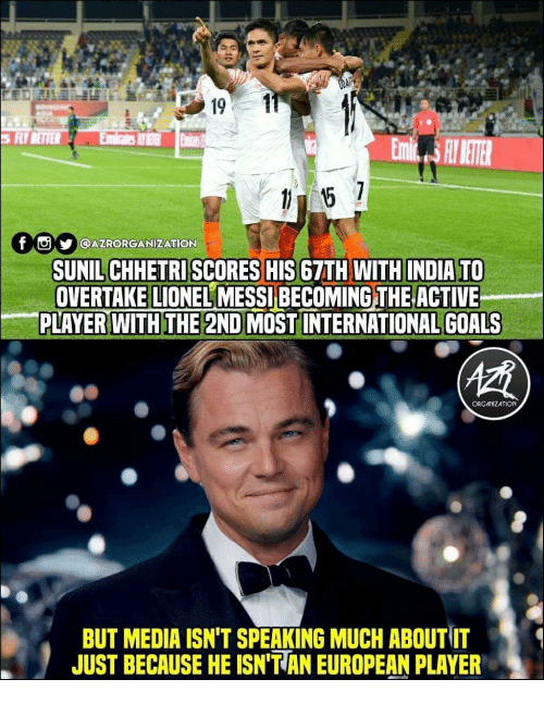 Lionel Messi: S FLYBETTER  f  y |l@AZRORGANİZATION  SUNIL CHHETRI SCORES HIS 67TH WITH INDIA TO  OVERTAKE LIONEL MESSI BECOMING THE ACTIVE  PLAYER WITH THE 2ND MOST INTERNATIONAL GOALS  ORG ANIZATION  BUT MEDIA ISN'T SPEAKING MUCH ABOUT IT  JUST BECAUSE HE ISN'T AN EUROPEAN PLAYER