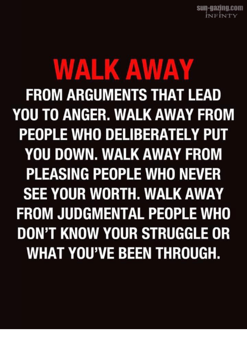 Or What: s-gazing.com  INFINTY  WALK AWAY  FROM ARGUMENTS THAT LEAD  YOU TO ANGER. WALK AWAY FROM  PEOPLE WHO DELIBERATELY PUT  YOU DOWN. WALK AWAY FROM  PLEASING PEOPLE WHO NEVER  SEE YOUR WORTH. WALK AWAY  FROM JUDGMENTAL PEOPLE WHO  DON'T KNOW YOUR STRUGGLE OR  WHAT YOU'VE BEEN THROUGH.