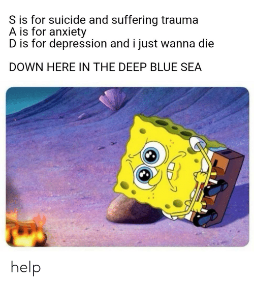 SpongeBob, Anxiety, and Blue: S is for suicide and suffering trauma  A is for anxiety  D is for depression and i just wanna die  DOWN HERE IN THE DEEP BLUE SEA help