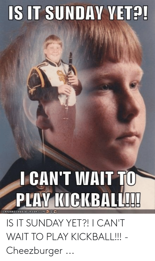Sunday, Play, and Kickball: S IT SUNDAY VET?  I CAN'T WAIT TO  PLAV KICKBALL!!  ANHHECHEE2E IS IT SUNDAY YET?! I CAN'T WAIT TO PLAY KICKBALL!!! - Cheezburger ...