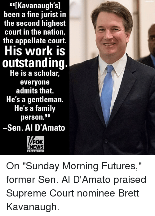 """supreme-court-nominee: s[Kavanaugh's]  been a fine jurist in  the second highest  court in the nation,  the appellate court.  His work is  outstanding.  He is a scholar,  everyone  admits that.  Hesagentleman.  He's a family  person.3i3  -Sen. Al D'Amato  FOX  NEWS On """"Sunday Morning Futures,"""" former Sen. Al D'Amato praised Supreme Court nominee Brett Kavanaugh."""