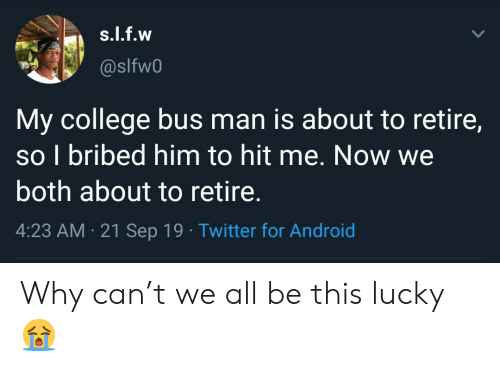 T We: s.l.f.w  @slfw0  My college bus man is about to retire,  so I bribed him to hit me. Now we  both about to retire.  4:23 AM 21 Sep 19 Twitter for Android Why can't we all be this lucky 😭