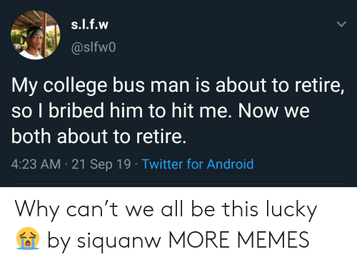 T We: s.l.f.w  @slfw0  My college bus man is about to retire,  so I bribed him to hit me. Now we  both about to retire.  4:23 AM 21 Sep 19 Twitter for Android Why can't we all be this lucky 😭 by siquanw MORE MEMES